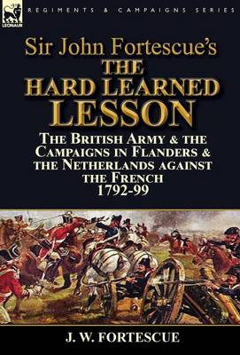 Sir John Fortescue's the Hard Learned Lesson: The British Army & the Campaigns in Flanders & the Netherlands Against the French 1792-99 (Hardback)