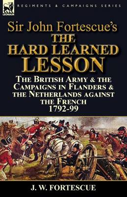 Sir John Fortescue's the Hard Learned Lesson: The British Army & the Campaigns in Flanders & the Netherlands Against the French 1792-99 (Paperback)