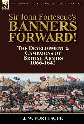 Sir John Fortescue's Banners Forward!-The Development & Campaigns of British Armies 1066-1642 (Hardback)