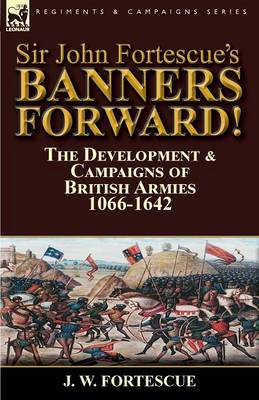 Sir John Fortescue's Banners Forward!-The Development & Campaigns of British Armies 1066-1642 (Paperback)