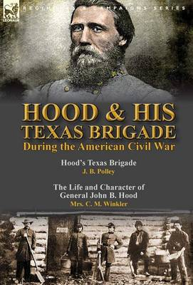 Hood & His Texas Brigade During the American Civil War: Hood's Texas Brigade by J. B. Polley & the Life and Character of General John B. Hood by Mrs. C. M. Winkler (Hardback)