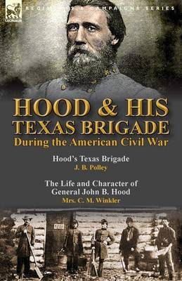 Hood & His Texas Brigade During the American Civil War: Hood's Texas Brigade by J. B. Polley & the Life and Character of General John B. Hood by Mrs. C. M. Winkler (Paperback)