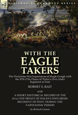 With the Eagle Takers: The Peninsular War Experiences of Hugh Gough with the 87th (the Prince of Wales's Own Irish) Regiment of Foot (Hardback)