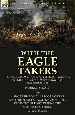 With the Eagle Takers: The Peninsular War Experiences of Hugh Gough with the 87th (the Prince of Wales's Own Irish) Regiment of Foot (Paperback)