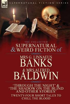 The Collected Supernatural & Weird Fiction of Mrs G. Linnaeus Banks and Mrs Alfred Baldwin: Through the Night &The Shadow on the Blind and Other Stories Twenty-Four Short Tales to Chill the Blood (Hardback)