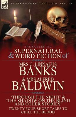 The Collected Supernatural & Weird Fiction of Mrs G. Linnaeus Banks and Mrs Alfred Baldwin: Through the Night &The Shadow on the Blind and Other Stories Twenty-Four Short Tales to Chill the Blood (Paperback)