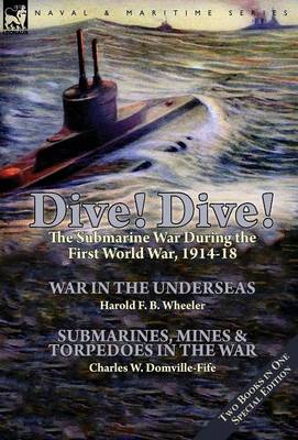 Dive! Dive!-The Submarine War During the First World War, 1914-18 (Hardback)