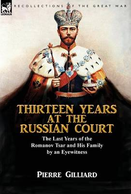 Thirteen Years at the Russian Court: The Last Years of the Romanov Tsar and His Family by an Eyewitness (Hardback)