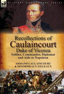 Recollections of Caulaincourt, Duke of Vicenza: Soldier, Commander, Diplomat and Aide to Napoleon-Both Volumes in One Special Edition (Hardback)