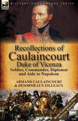 Recollections of Caulaincourt, Duke of Vicenza: Soldier, Commander, Diplomat and Aide to Napoleon-Both Volumes in One Special Edition (Paperback)