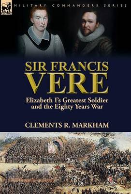 Sir Francis Vere: Elizabeth I's Greatest Soldier and the Eighty Years War (Hardback)