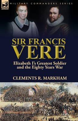 Sir Francis Vere: Elizabeth I's Greatest Soldier and the Eighty Years War (Paperback)
