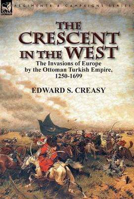 The Crescent in the West: The Invasions of Europe by the Ottoman Turkish Empire, 1250-1699 (Hardback)