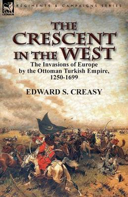 The Crescent in the West: The Invasions of Europe by the Ottoman Turkish Empire, 1250-1699 (Paperback)