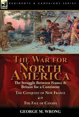 The War for North America: The Struggle between France & Britain for a Continent, The Conquest of New France and The Fall of Canada (Hardback)