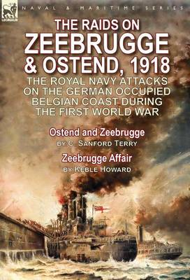 The Raids on Zeebrugge & Ostend 1918: The Royal Navy Attacks on the German Occupied Belgian Coast During the First World War-Ostend and Zeebrugge by C. Sanford Terry & Zeebrugge Affair by Keble Howard (Hardback)