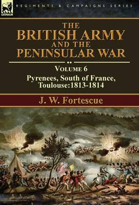 The British Army and the Peninsular War: Volume 6-Pyrenees, South of France, Toulouse:1813-1814 (Hardback)