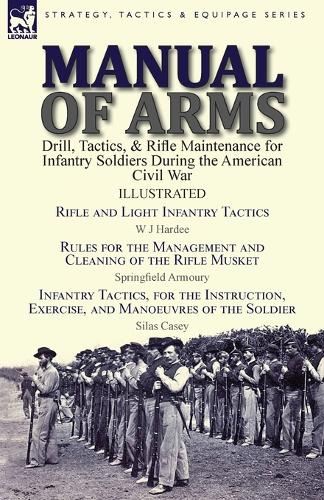 Manual of Arms: Drill, Tactics, & Rifle Maintenance for Infantry Soldiers During the American Civil War-Rifle and Light Infantry Tactics by W J Hardee, Rules for the Management and Cleaning of the Rifle Musket by Springfield Armoury & Infantry Tactics, for the Instruction (Paperback)
