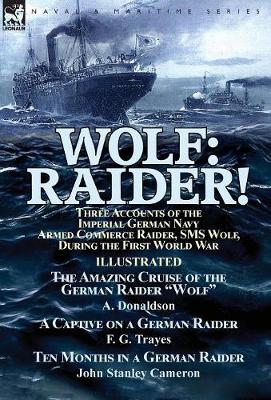 """Wolf: Raider! Three Accounts of the Imperial German Navy Armed Commerce Raider, SMS Wolf, During the First World War-The Amazing Cruise of the German Raider """"wolf"""" by A. Donaldson, a Captive on a German Raider by F. G. Trayes & Ten Months in a German Raid (Hardback)"""