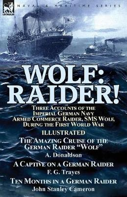 Wolf: Raider! Three Accounts of the Imperial German Navy Armed Commerce Raider, SMS Wolf, During the First World War-The Amazing Cruise of the German Raider Wolf by A. Donaldson, a Captive on a German Raider by F. G. Trayes & Ten Months in a German Raider by Joh (Paperback)
