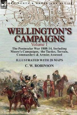 Wellington's Campaigns: Volume 1-The Peninsular War 1808-14, Including Moore's Campaigns, the Tactics, Terrain, Commanders & Armies Assessed (Hardback)