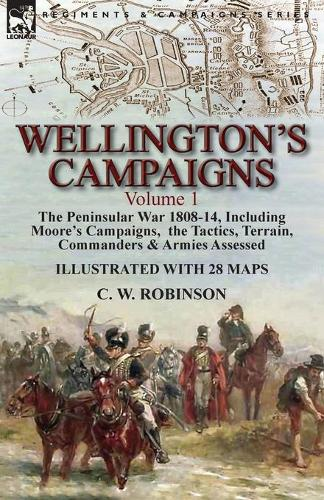 Wellington's Campaigns: Volume 1-The Peninsular War 1808-14, Including Moore's Campaigns, the Tactics, Terrain, Commanders & Armies Assessed (Paperback)