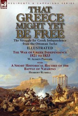 That Greece Might Yet Be Free: The Struggle for Greek Independence from the Ottoman Turks the War of Greek Independence 1821 to 1833 by W. Alison Phillips with a Short Historical Record of the Battle of Navarino by Herbert Russell (Hardback)