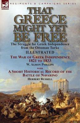 That Greece Might Yet Be Free: The Struggle for Greek Independence from the Ottoman Turks the War of Greek Independence 1821 to 1833 by W. Alison Phillips with a Short Historical Record of the Battle of Navarino by Herbert Russell (Paperback)
