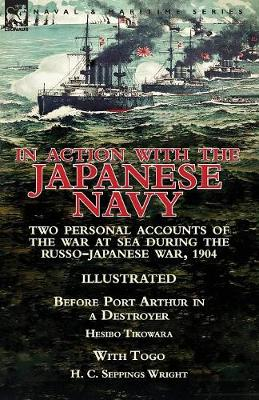 In Action with the Japanese Navy: Two Personal Accounts of the War at Sea During the Russo-Japanese War, 1904-Before Port Arthur in a Destroyer by Hesibo Tikowara & with Togo by H. C. Seppings Wright (Paperback)