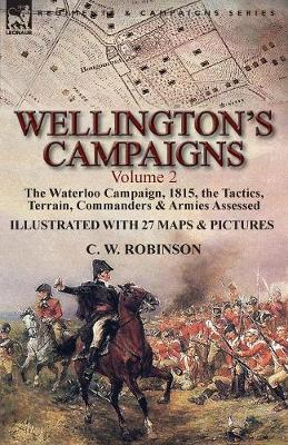 Wellington's Campaigns: Volume 2-The Waterloo Campaign, 1815, the Tactics, Terrain, Commanders & Armies Assessed (Paperback)