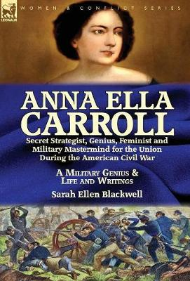 Anna Ella Carroll: Secret Strategist, Genius, Feminist and Military MasterMind for the Union During the American Civil War-A Military Genius and Life and Writings (Hardback)