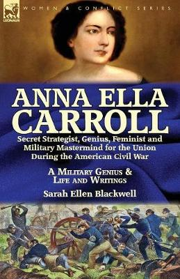 Anna Ella Carroll: Secret Strategist, Genius, Feminist and Military MasterMind for the Union During the American Civil War-A Military Genius and Life and Writings (Paperback)