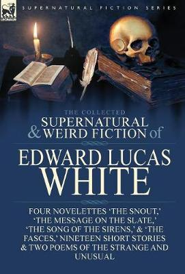 The Collected Supernatural and Weird Fiction of Edward Lucas White: Four Novelettes 'The Snout, ' 'The Message on the Slate, ' 'The Song of the Sirens, ' & 'The Fasces, ' Nineteen Short Stories & Two Poems of the Strange and Unusual (Hardback)