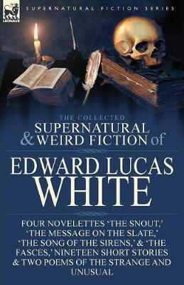 The Collected Supernatural and Weird Fiction of Edward Lucas White: Four Novelettes 'the Snout, ' 'the Message on the Slate, ' 'the Song of the Sirens, ' & 'the Fasces, ' Nineteen Short Stories & Two Poems of the Strange and Unusual (Paperback)