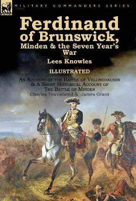 Ferdinand of Brunswick, Minden & the Seven Year's War by Lees Knowles, with an Account of the Battle of Vellinghausen & a Short Historical Account of the Battle of Minden by Charles Townshend & James Grant (Hardback)