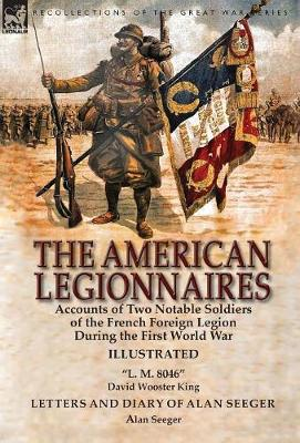 The American Legionnaires: Accounts of Two Notable Soldiers of the French Foreign Legion During the First World War-L. M. 8046 by David Wooster King & Letters and Diary of Alan Seeger by Alan Seeger (Hardback)