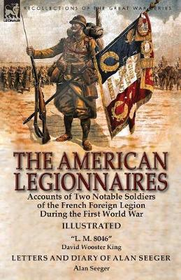 The American Legionnaires: Accounts of Two Notable Soldiers of the French Foreign Legion During the First World War-L. M. 8046 by David Wooster King & Letters and Diary of Alan Seeger by Alan Seeger (Paperback)