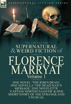 The Collected Supernatural and Weird Fiction of Florence Marryat: Volume 1-One Novel 'The Risen Dead, ' One Novella 'The Dead Man's Message, ' One Novelette 'Captain Norton's Lover' & One Short Story of the Strange and Unusual (Hardback)