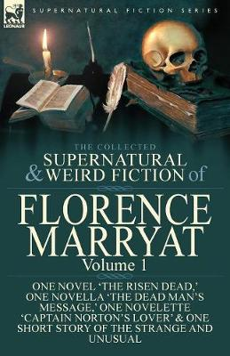 The Collected Supernatural and Weird Fiction of Florence Marryat: Volume 1-One Novel 'The Risen Dead, ' One Novella 'The Dead Man's Message, ' One Novelette 'Captain Norton's Lover' & One Short Story of the Strange and Unusual (Paperback)