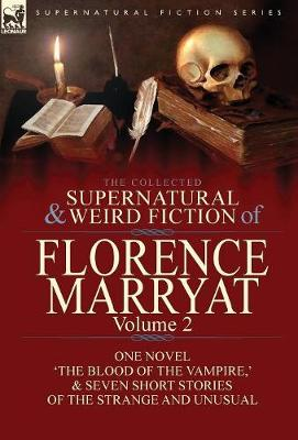 The Collected Supernatural and Weird Fiction of Florence Marryat: Volume 2-One Novel 'the Blood of the Vampire, ' & Seven Short Stories of the Strange and Unusual (Hardback)
