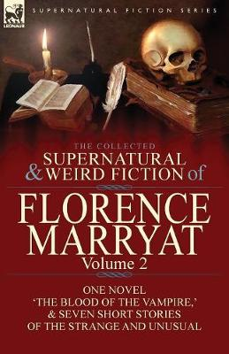The Collected Supernatural and Weird Fiction of Florence Marryat: Volume 2-One Novel 'The Blood of the Vampire, ' & Seven Short Stories of the Strange and Unusual (Paperback)