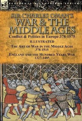 Sir Charles Oman's War & the Middle Ages: Conflict & Politics in Europe 378-1575-The Art of War in the Middle Ages 378-1515 & England and the Hundred Years War 1327-1485 (Hardback)