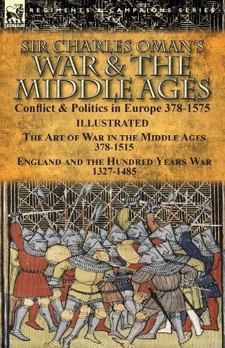 Sir Charles Oman's War & the Middle Ages: Conflict & Politics in Europe 378-1575-The Art of War in the Middle Ages 378-1515 & England and the Hundred Years War 1327-1485 (Paperback)