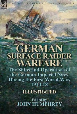 German Surface Raider Warfare: The Ships and Operations of the German Imperial Navy During the First World War, 1914-18 (Hardback)