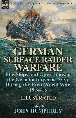 German Surface Raider Warfare: The Ships and Operations of the German Imperial Navy During the First World War, 1914-18 (Paperback)