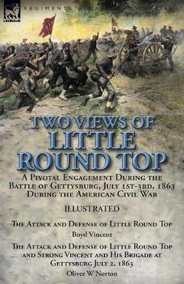 Two Views of Little Round Top: A Pivotal Engagement During the Battle of Gettysburg, July 1st-3rd, 1863 During the American Civil War-The Attack and Defense of Little Round Top by Boyd Vincent & the Attack and Defense of Little Round Top and Strong Vincent and His Brigade at Gettysburg (Paperback)