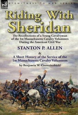 Riding with Sheridan: The Recollections of a Young Cavalryman of the 1st Massachusetts Cavalry Volunteers During the American Civil War by Stanton P. Allen with a Short History of the Service of the 1st Massachusetts Cavalry Volunteers by Benjamin W. Crowninshield (Hardback)
