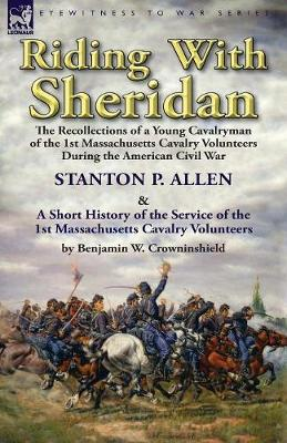 Riding with Sheridan: The Recollections of a Young Cavalryman of the 1st Massachusetts Cavalry Volunteers During the American Civil War by Stanton P. Allen with a Short History of the Service of the 1st Massachusetts Cavalry Volunteers by Benjamin W. Crowninshield (Paperback)