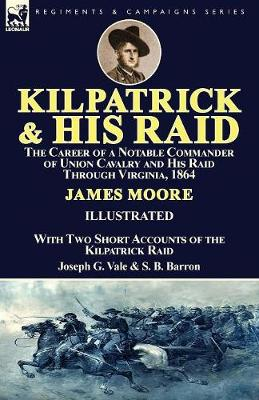 Kilpatrick and His Raid: the Career of a Notable Commander of Union Cavalry and His Raid Through Virginia, 1864, With Two Short Accounts of the Kilpatrick Raid (Paperback)