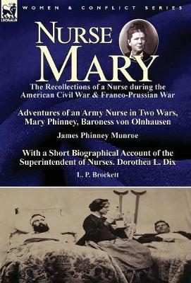 Nurse Mary: the Recollections of a Nurse During the American Civil War & Franco-Prussian War-Adventures of an Army Nurse in Two Wars, Mary Phinney, Baroness von Olnhausen by James Phinney Munroe, With a Short Biographical Account of the Superintendent of (Hardback)